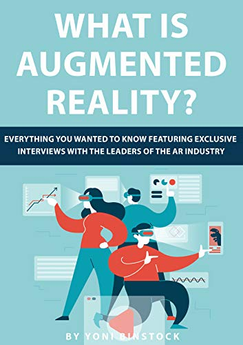 What is Augmented Reality?: Everything You Wanted to Know Featuring Exclusive Interviews With the Leaders of the AR Industry Kindle Edition